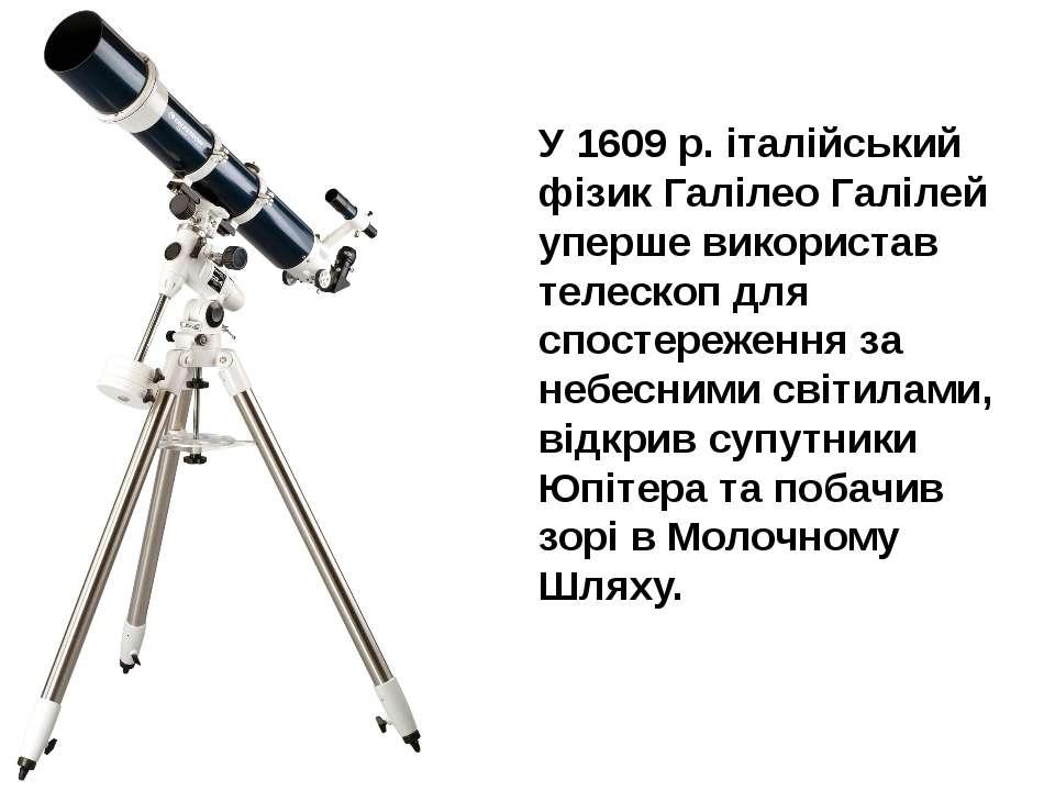 У 1609 р. італійський фізик Галілео Галілей уперше використав телескоп для сп...