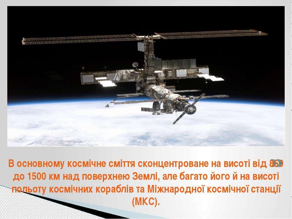 . В основному космічне сміття сконцентроване на висоті від 850 до 1500 км над...
