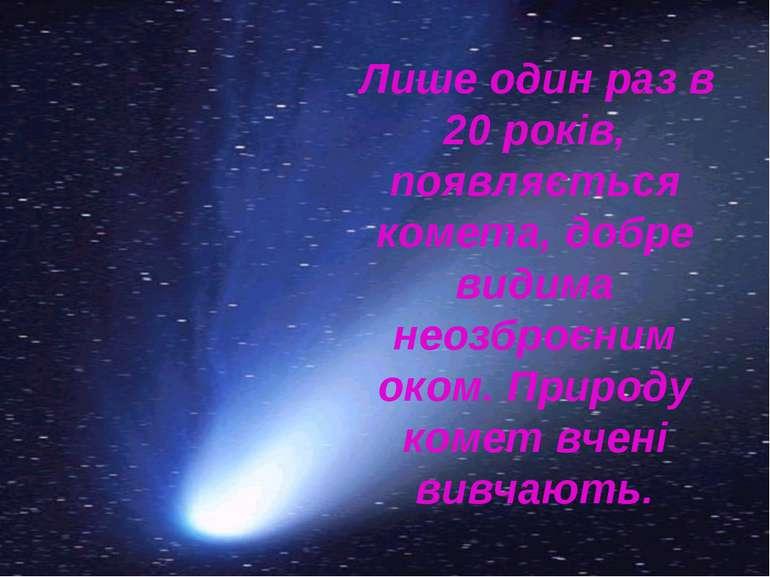 Лише один раз в 20 років, появляється комета, добре видима неозброєним оком. ...