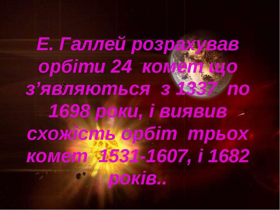 Е. Галлей розрахував орбіти 24 комет що з'являються з 1337 по 1698 роки, і ви...