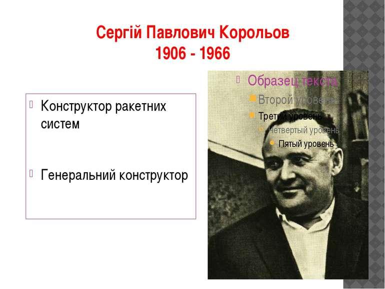 Сергій Павлович Корольов 1906 - 1966 Конструктор ракетних систем Генеральний ...