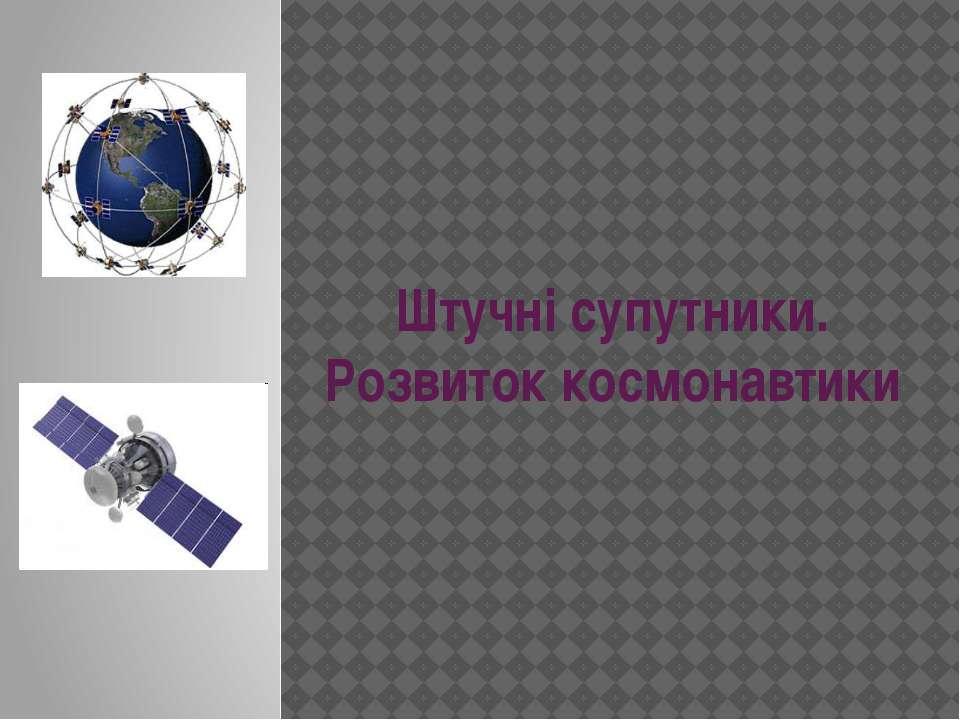 Штучні супутники. Розвиток космонавтики
