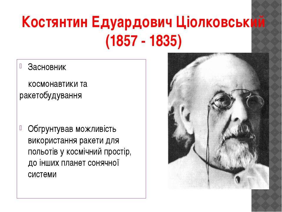 Костянтин Едуардович Ціолковський (1857 - 1835) Засновник космонавтики та рак...