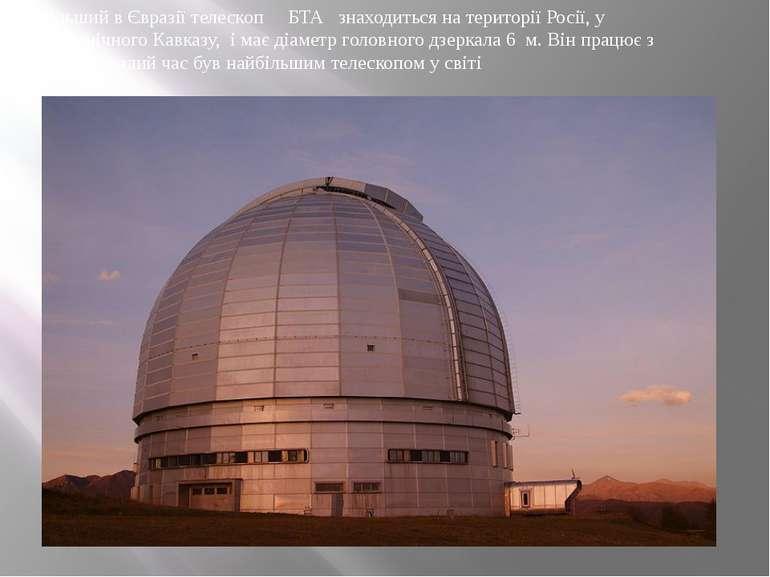 Найбільший в Євразії телескоп БТА знаходиться на території Росії, у горах Пів...