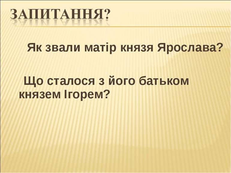 Як звали матір князя Ярослава? Що сталося з його батьком князем Ігорем?