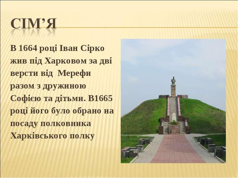 В 1664 році Іван Сірко жив під Харковом за дві версти від Мерефи разом з друж...