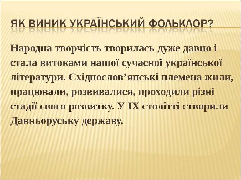 Народна творчість творилась дуже давно і стала витоками нашої сучасної україн...
