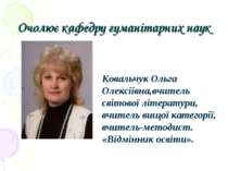 Очолює кафедру гуманітарних наук Ковальчук Ольга Олексіївна,вчитель світової ...