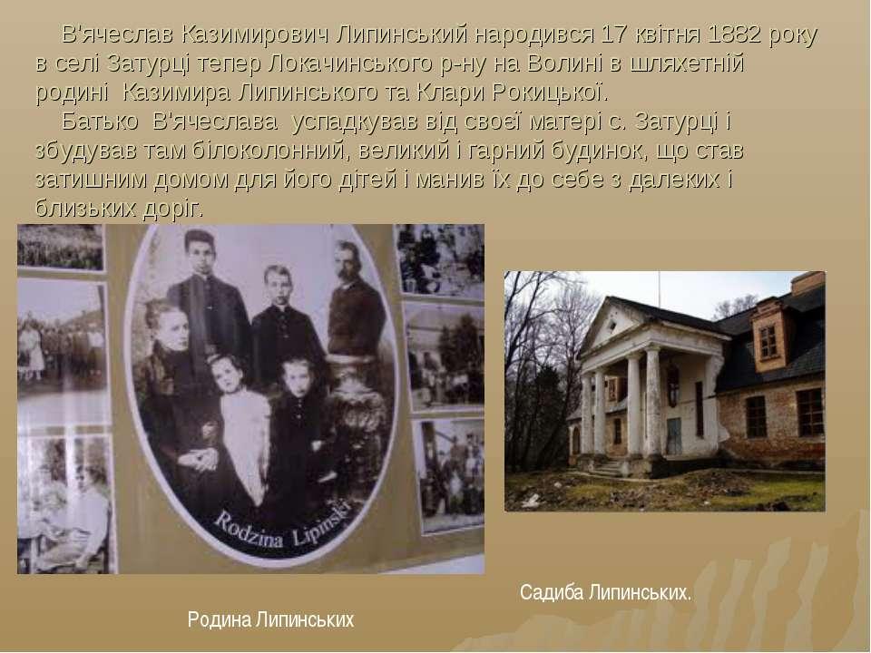 В'ячеслав Казимирович Липинський народився 17 квітня 1882 року в селі Затурці...