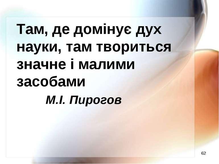 * Там, де домінує дух науки, там твориться значне і малими засобами М.І. Пирогов