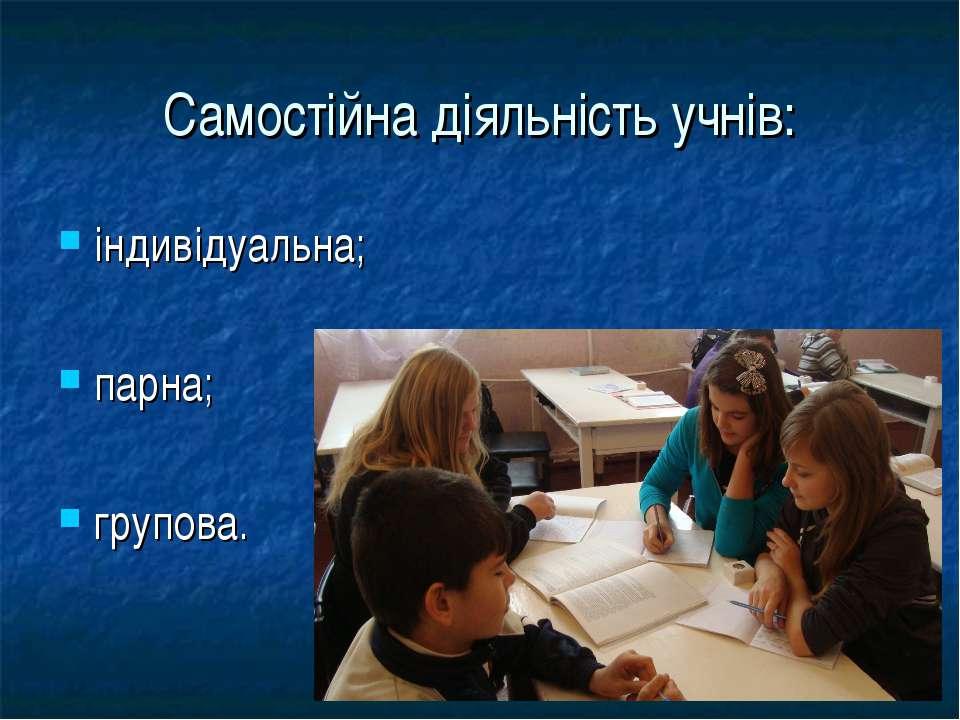 Самостійна діяльність учнів: індивідуальна; парна; групова.