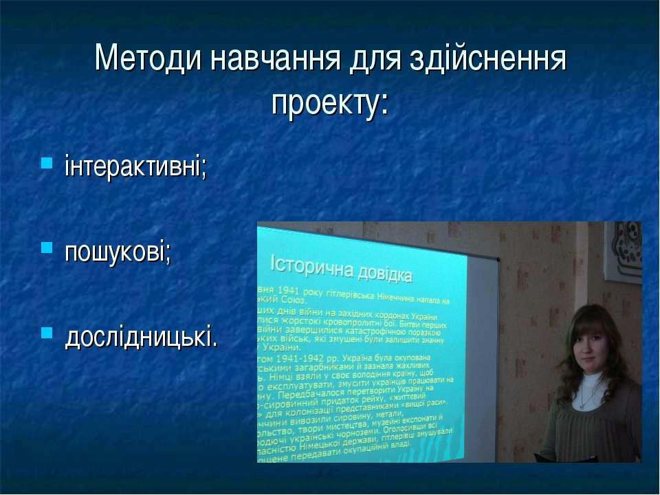 Методи навчання для здійснення проекту: інтерактивні; пошукові; дослідницькі.