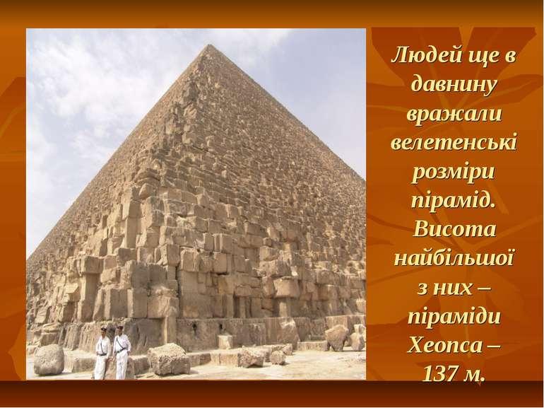 Людей ще в давнину вражали велетенські розміри пірамід. Висота найбільшої з н...