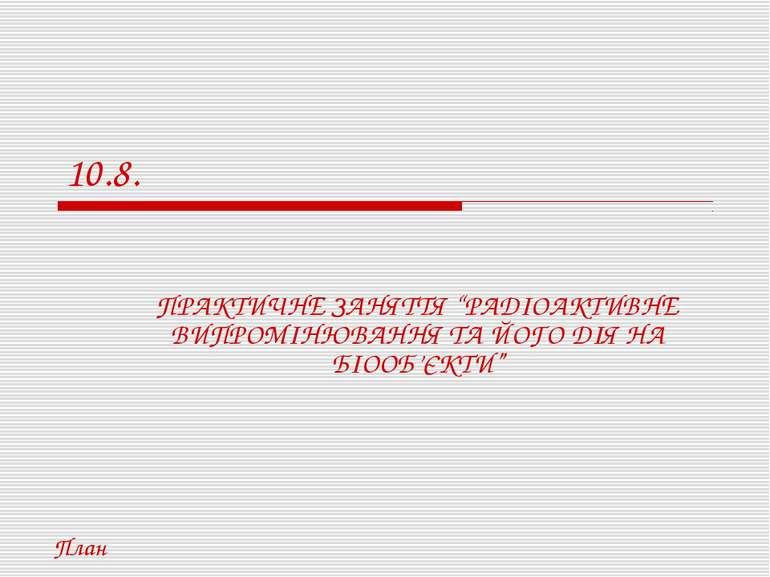 """10.8. ПРАКТИЧНЕ ЗАНЯТТЯ """"РАДІОАКТИВНЕ ВИПРОМІНЮВАННЯ ТА ЙОГО ДІЯ НА БІООБ'ЄКТ..."""