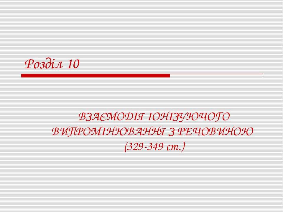 Розділ 10 ВЗАЄМОДІЯ ІОНІЗУЮЧОГО ВИПРОМІНЮВАННЯ З РЕЧОВИНОЮ (329-349 ст.)