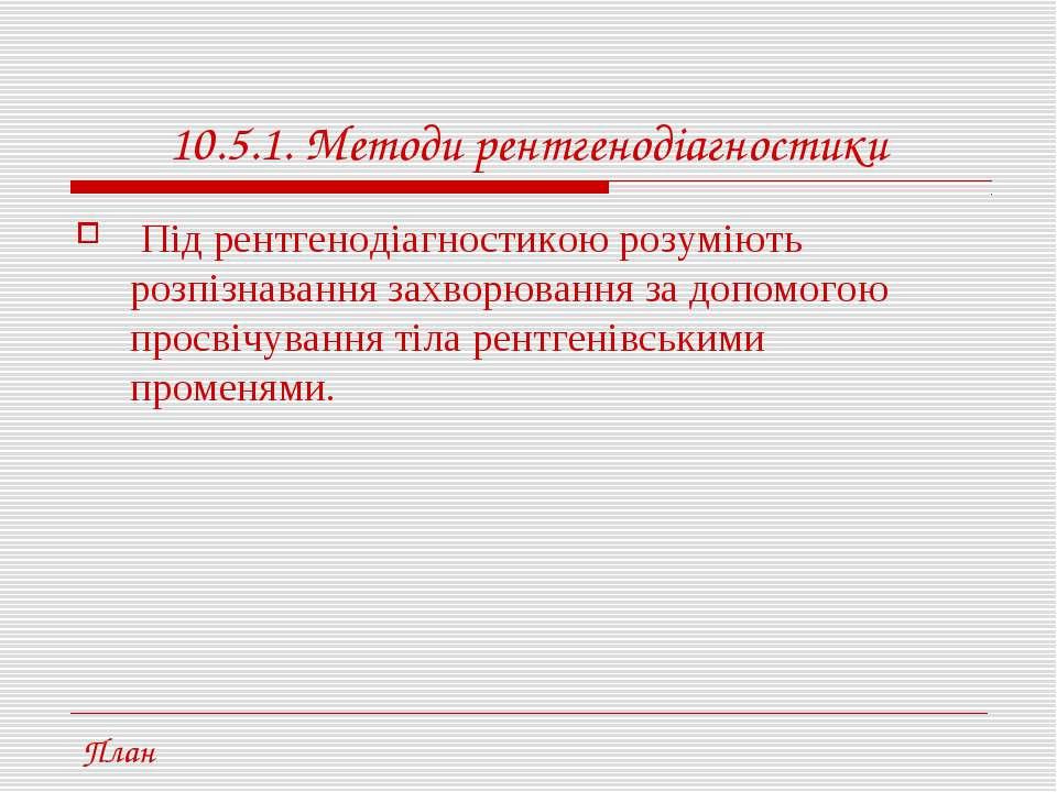 10.5.1. Методи рентгенодіагностики Під рентгенодіагностикою розуміють розпізн...