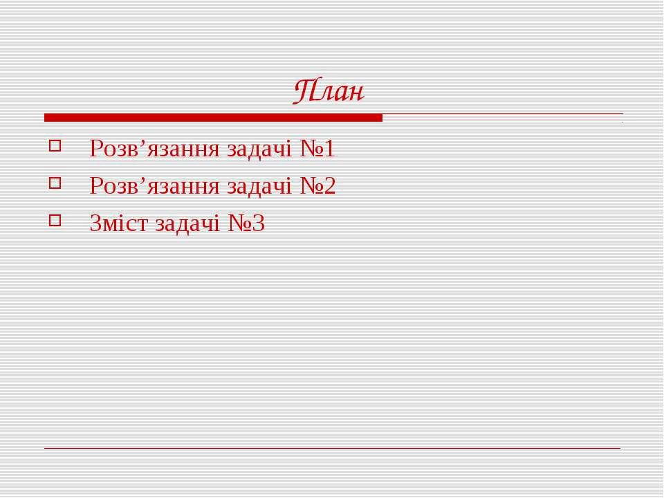План Розв'язання задачі №1 Розв'язання задачі №2 Зміст задачі №3