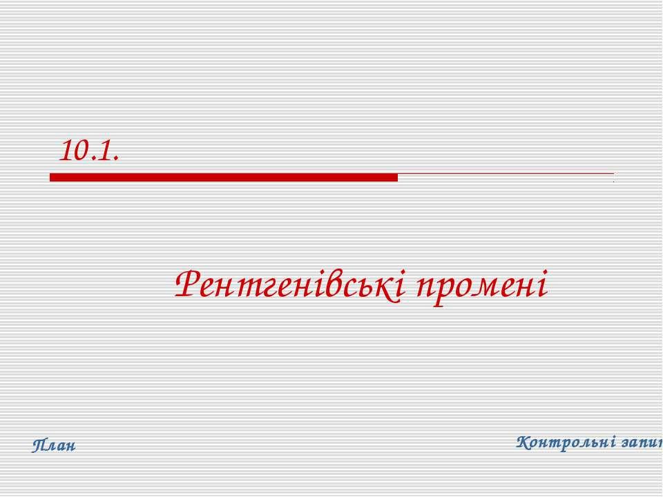 10.1. Рентгенівські промені План Контрольні запитання