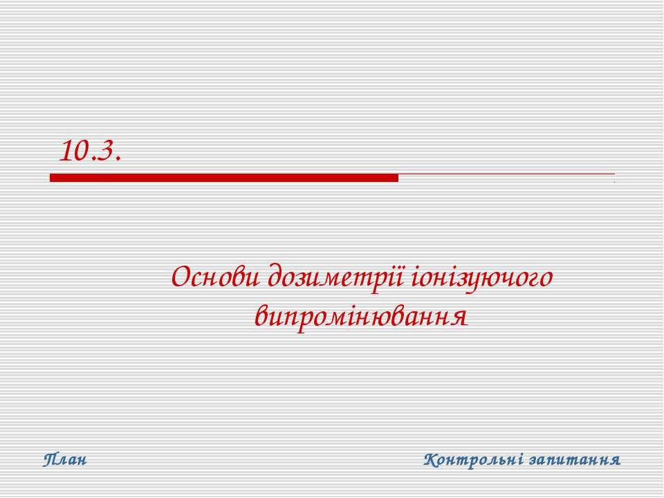 10.3. Основи дозиметрії іонізуючого випромінювання План Контрольні запитання