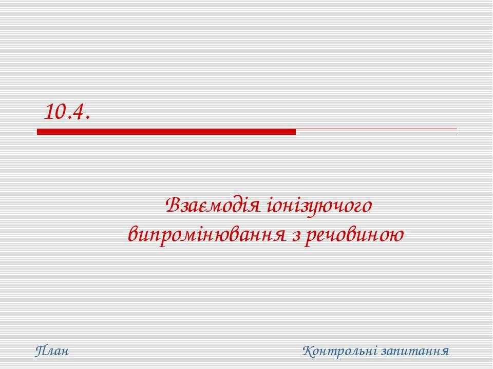 10.4. Взаємодія іонізуючого випромінювання з речовиною План Контрольні запитання