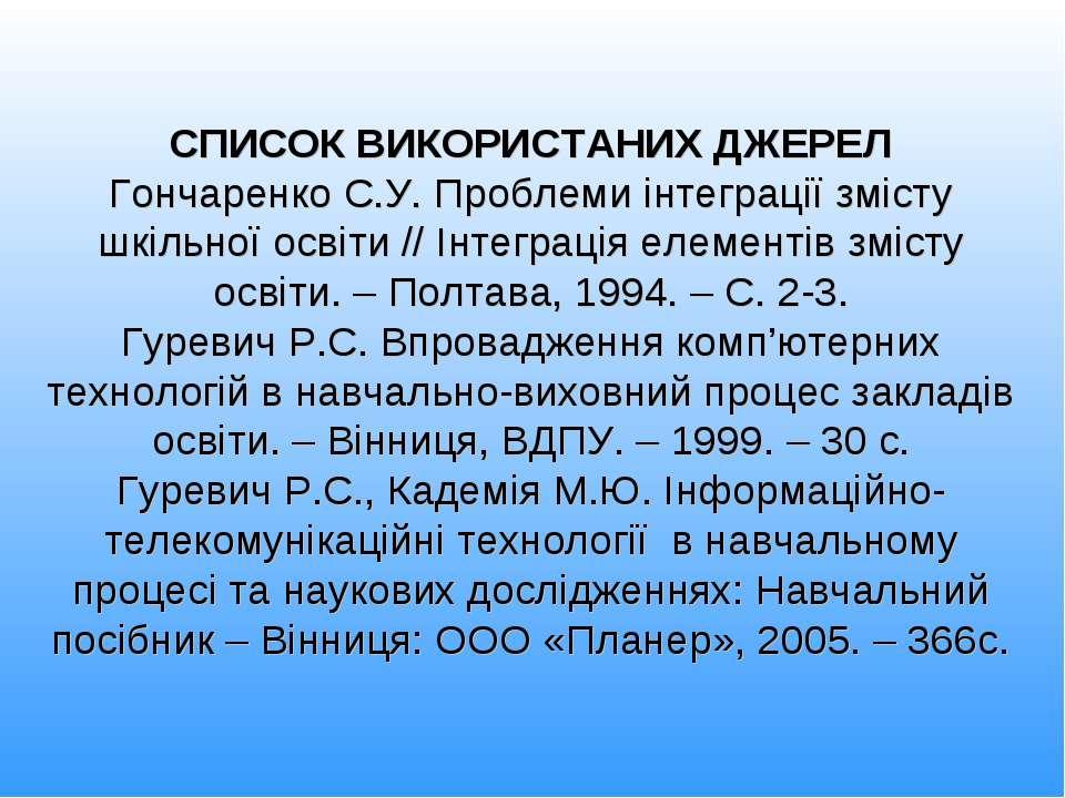 СПИСОК ВИКОРИСТАНИХ ДЖЕРЕЛ Гончаренко С.У. Проблеми інтеграції змісту шкільно...