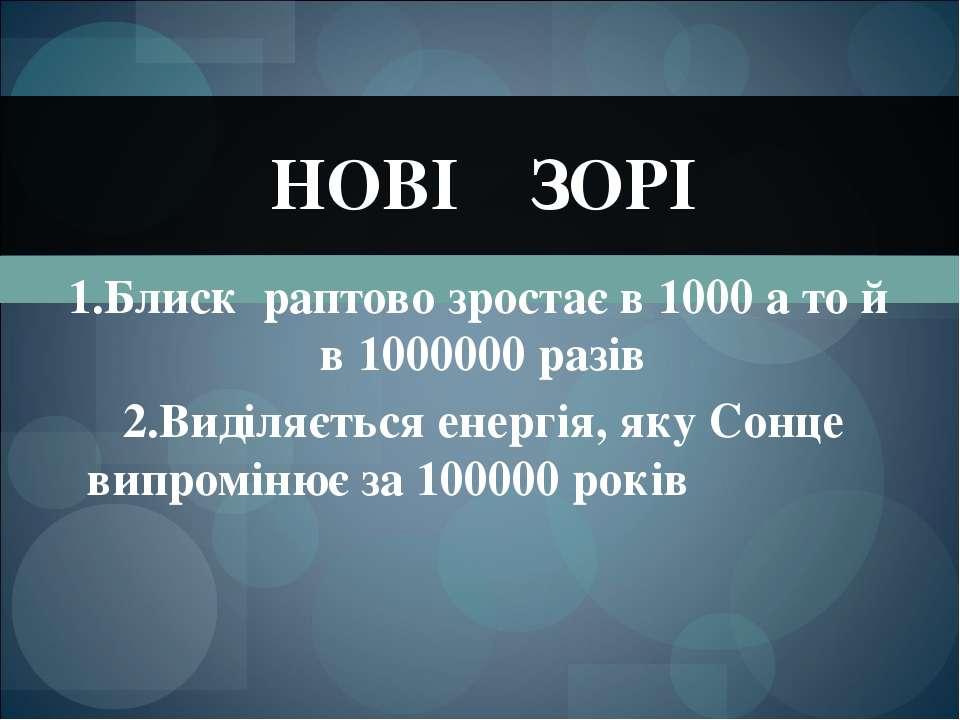 1.Блиск раптово зростає в 1000 а то й в 1000000 разів 2.Виділяється енергія, ...