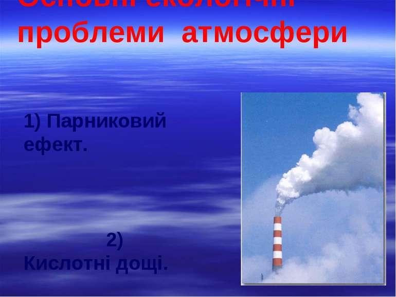 Основні екологічні проблеми атмосфери 1) Парниковий ефект. 2) Кислотні дощі. ...