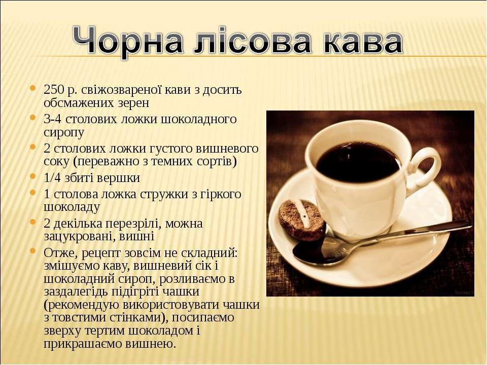 250 р. свіжозвареної кави з досить обсмажених зерен 3-4 столових ложки шокола...