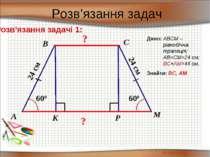 Розв'язання задач Розв'язання задачі 1: ? ? K 600 M P 600 24 см А В С Дано: A...