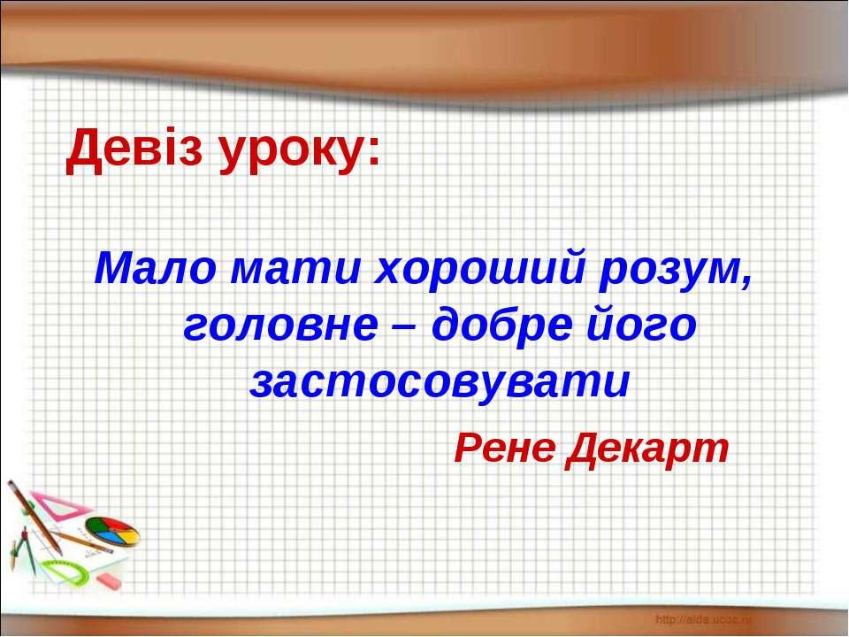 Девіз уроку: Мало мати хороший розум, головне – добре його застосовувати Рене...