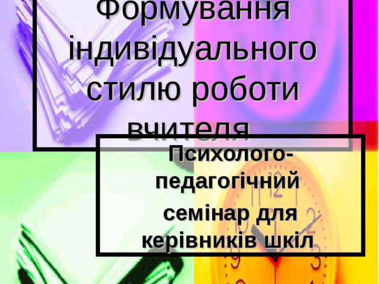 Формування індивідуального стилю роботи вчителя Психолого-педагогічний семіна...