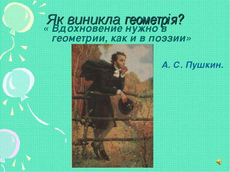 Як виникла геометрія? « Вдохновение нужно в геометрии, как и в поэзии» А. С. ...