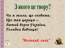 Чи я знала, ще сповита, Що тая цариця – Лютий ворог України, Голодна вовчиця!...