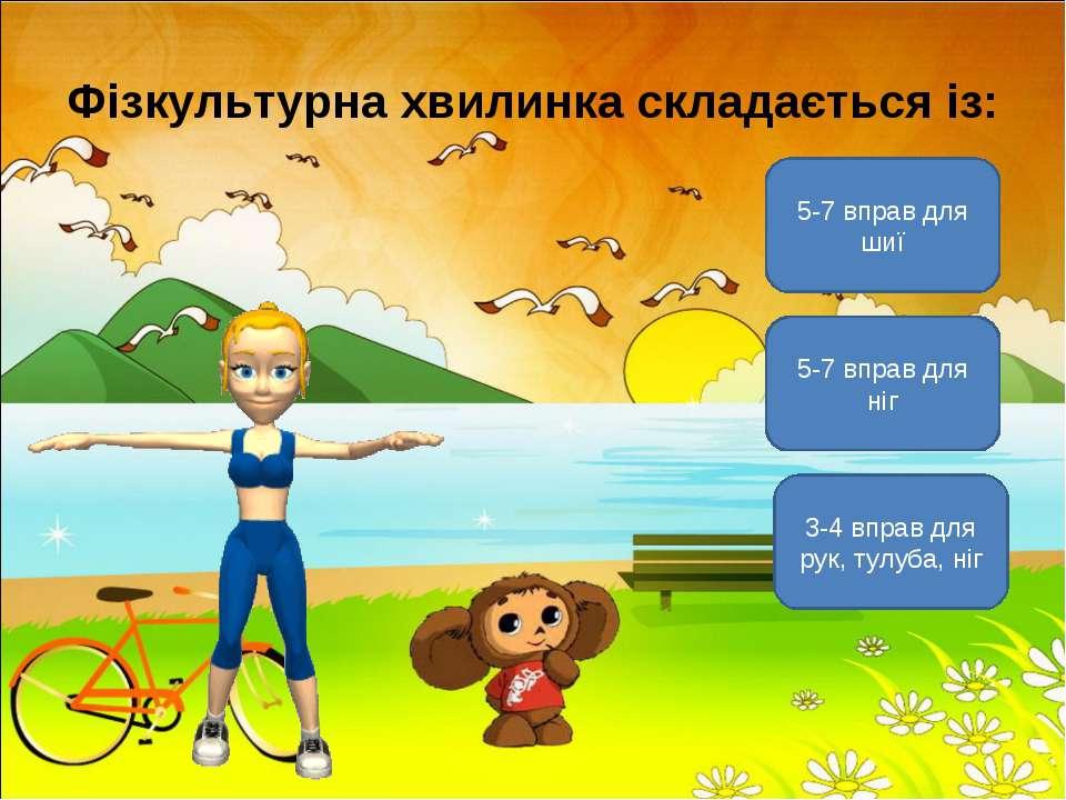 Фізкультурна хвилинка складається із: 3-4 вправ для рук, тулуба, ніг 5-7 впра...