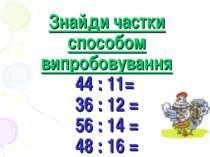 Знайди частки способом випробовування 44 : 11= 36 : 12 = 56 : 14 = 48 : 16 =