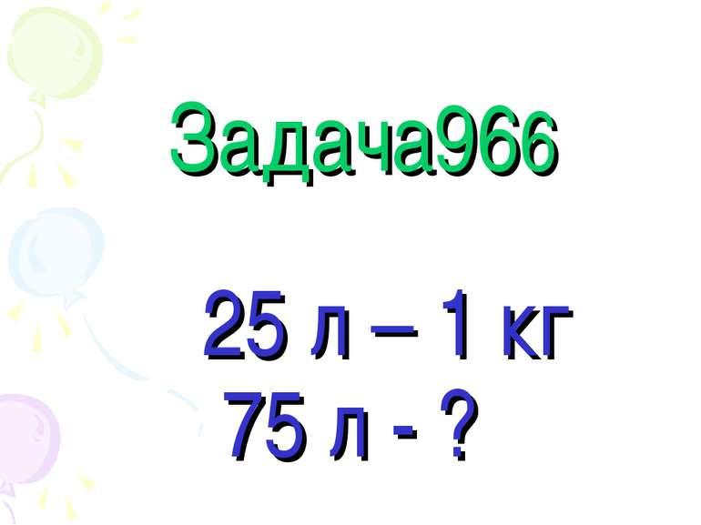 Задача966 25 л – 1 кг 75 л - ?