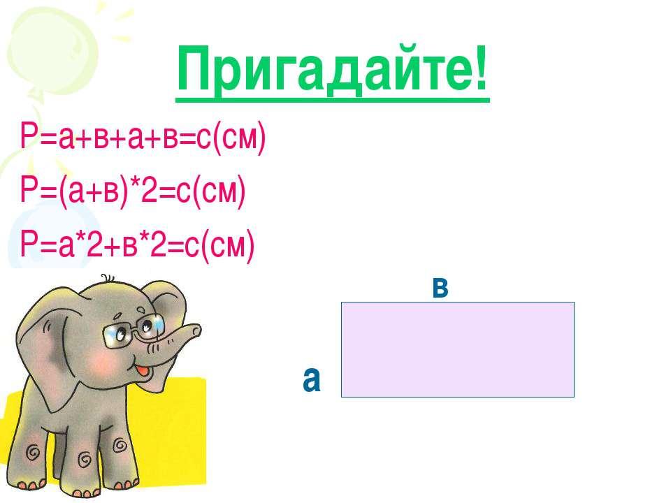 Пригадайте! Р=а+в+а+в=с(см) Р=(а+в)*2=с(см) Р=а*2+в*2=с(см) a в