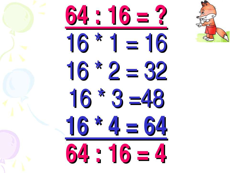 64 : 16 = ? 16 * 1 = 16 16 * 2 = 32 16 * 3 =48 16 * 4 = 64 64 : 16 = 4