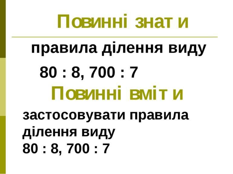 Повинні знати правила ділення виду 80 : 8, 700 : 7 Повинні вміти застосовуват...