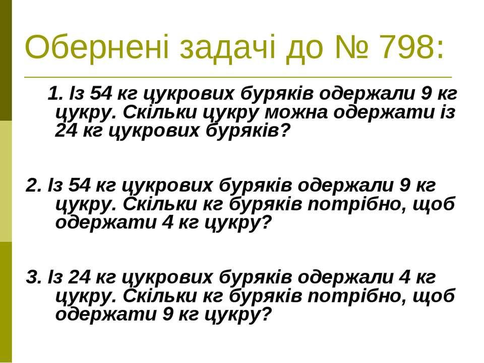 Обернені задачі до № 798: 1. Із 54 кг цукрових буряків одержали 9 кг цукру. С...