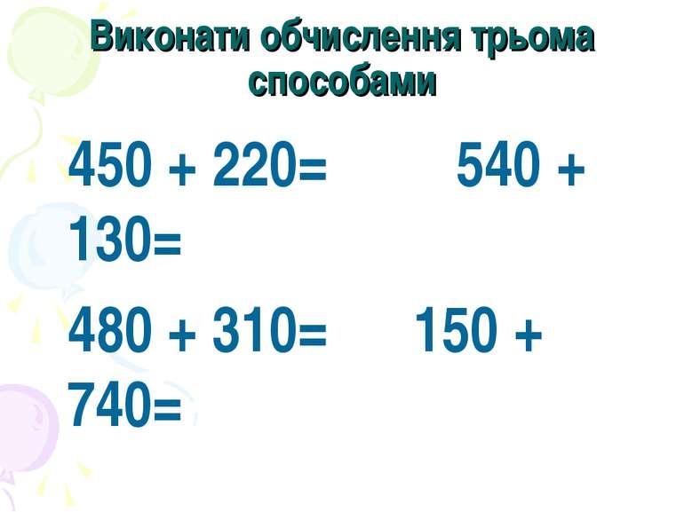 Виконати обчислення трьома способами 450 + 220= 540 + 130= 480 + 310= 150 + 740=