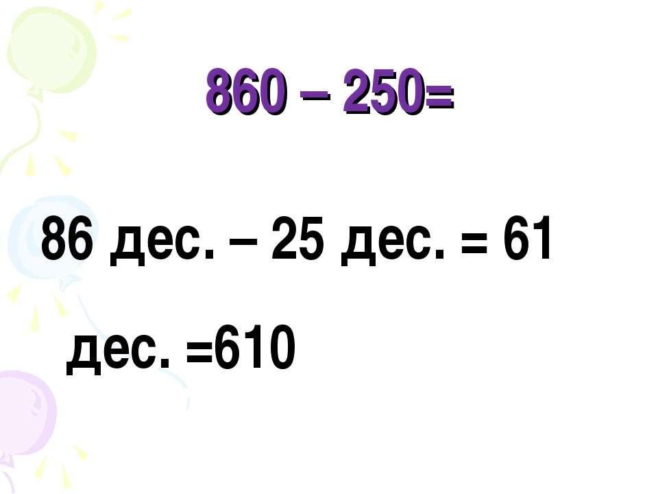 860 – 250= 86 дес. – 25 дес. = 61 дес. =610