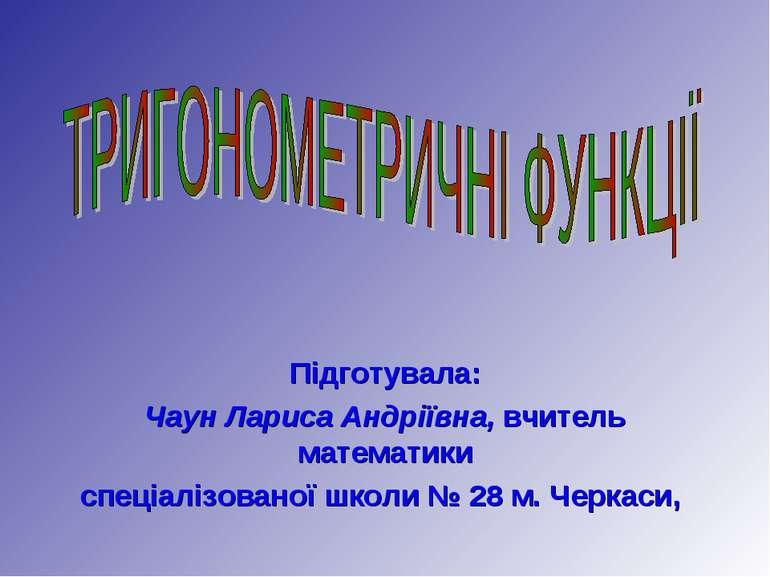 Підготувала: Чаун Лариса Андріївна, вчитель математики спеціалізованої школи ...