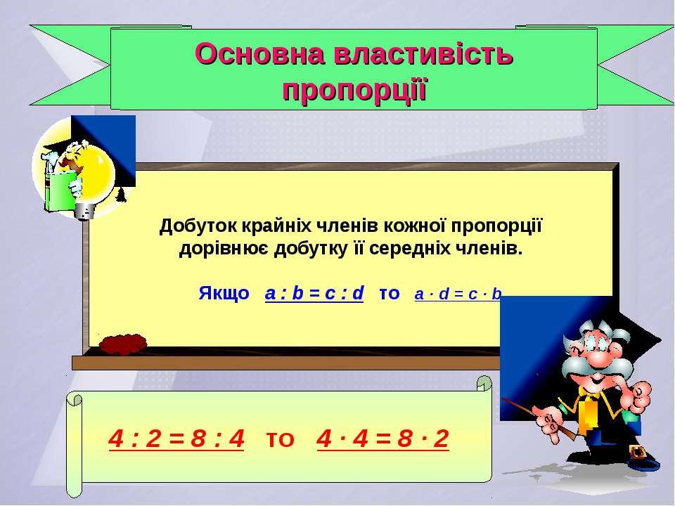 Основна властивість пропорції 4 : 2 = 8 : 4 то 4 · 4 = 8 · 2