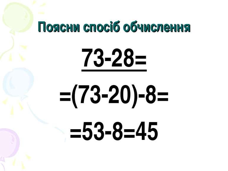 Поясни спосіб обчислення 73-28= =(73-20)-8= =53-8=45