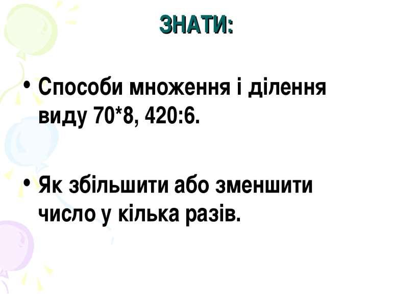 ЗНАТИ: Способи множення і ділення виду 70*8, 420:6. Як збільшити або зменшити...