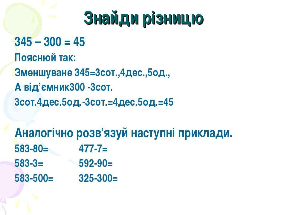 Знайди різницю 345 – 300 = 45 Пояснюй так: Зменшуване 345=3сот.,4дес.,5од., А...
