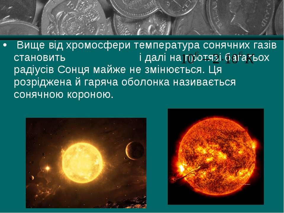 Вище від хромосфери температура сонячних газів становить і далі на протязі ба...