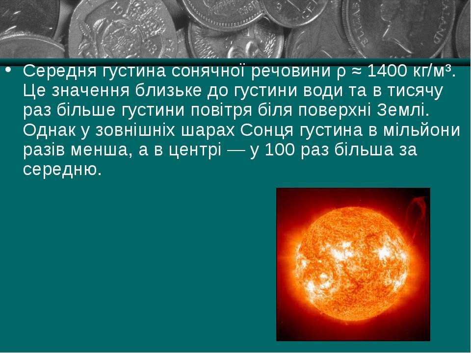 Середня густина сонячної речовини ρ ≈ 1400 кг/м³. Це значення близьке до густ...