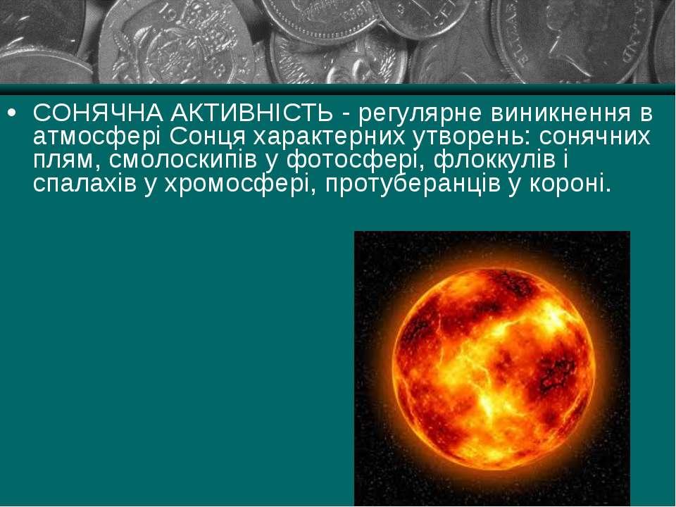 СОНЯЧНА АКТИВНІСТЬ - регулярне виникнення в атмосфері Сонця характерних утвор...